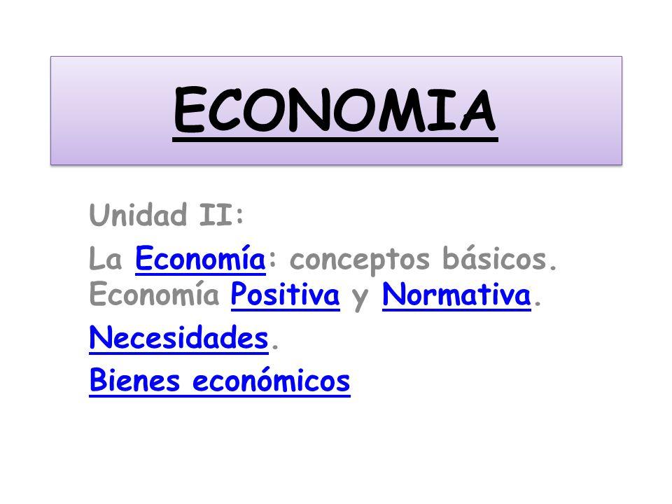 ECONOMIA Unidad II: La Economía: conceptos básicos. Economía Positiva y Normativa.EconomíaPositivaNormativa NecesidadesNecesidades. Bienes económicos