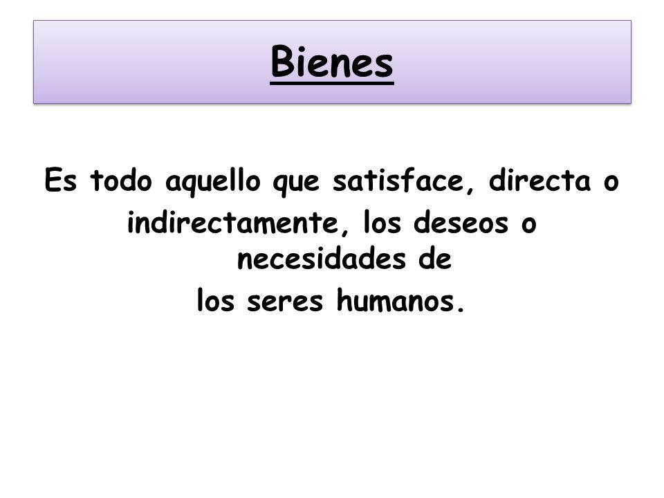 Bienes Es todo aquello que satisface, directa o indirectamente, los deseos o necesidades de los seres humanos.
