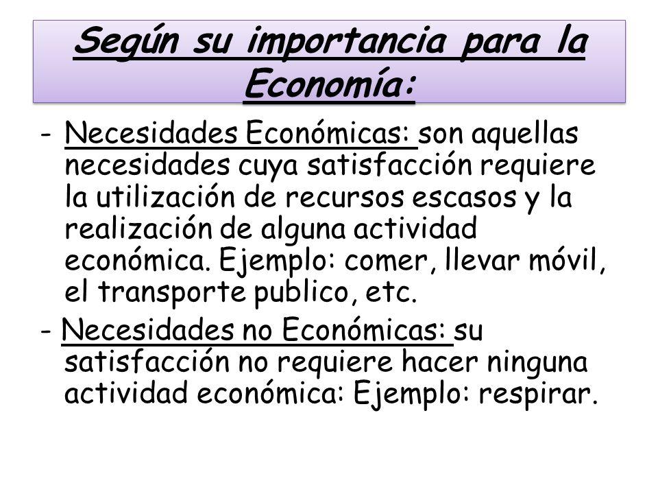 Según su importancia para la Economía: -Necesidades Económicas: son aquellas necesidades cuya satisfacción requiere la utilización de recursos escasos