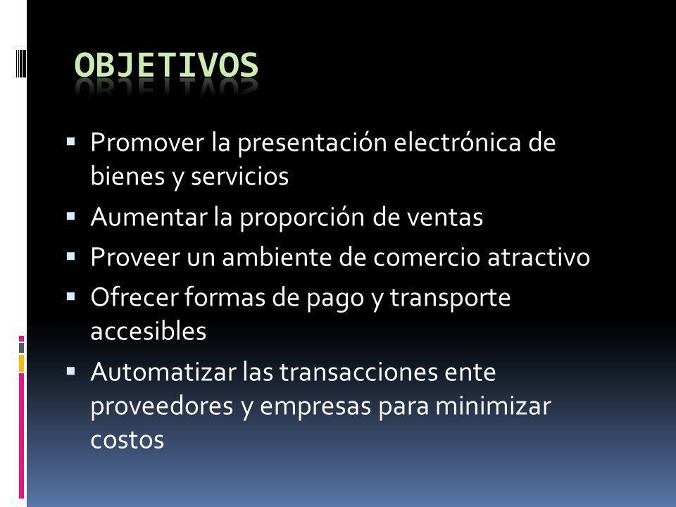 Promover la presentación electrónica de bienes y servicios Aumentar la proporción de ventas Proveer un ambiente de comercio atractivo Ofrecer formas d