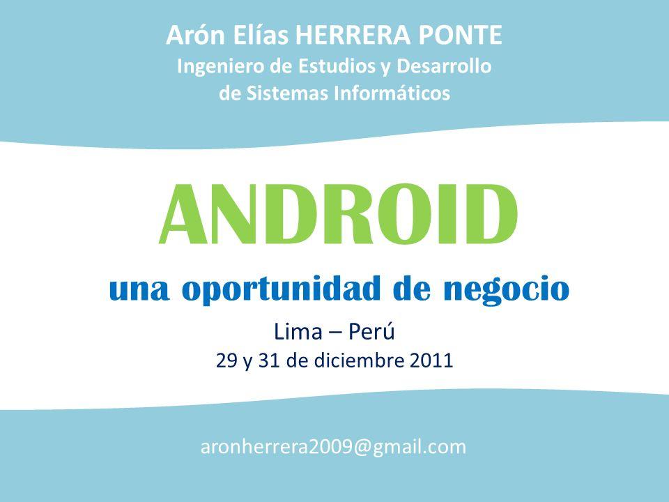 ANDROID una oportunidad de negocio Lima – Perú 29 y 31 de diciembre 2011 Arón Elías HERRERA PONTE Ingeniero de Estudios y Desarrollo de Sistemas Infor