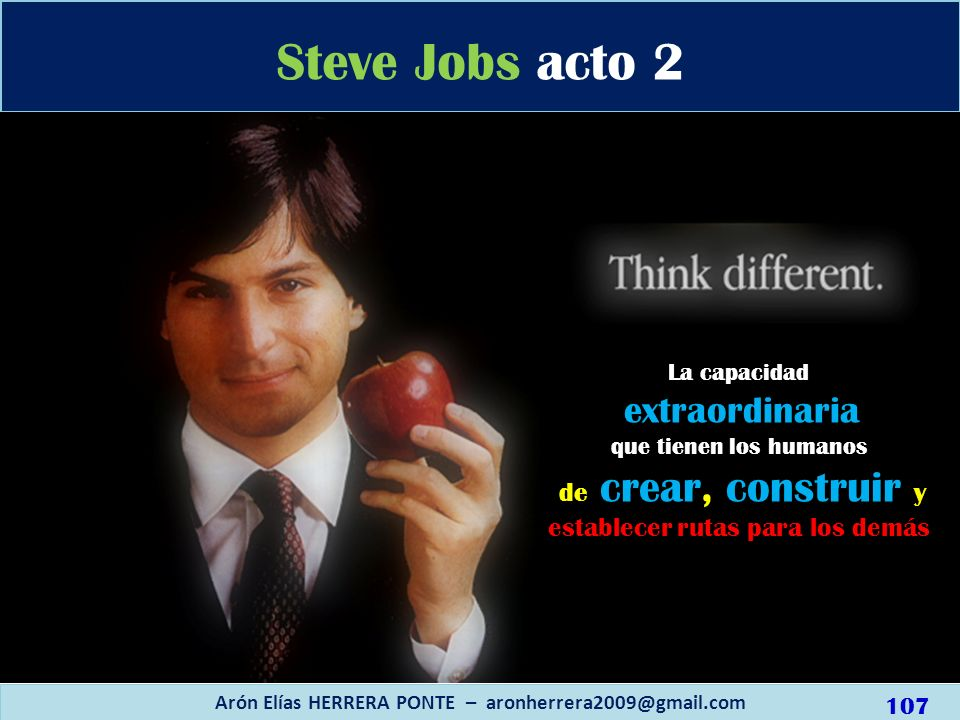 Steve Jobs acto 2 Arón Elías HERRERA PONTE – aronherrera2009@gmail.com La capacidad extraordinaria que tienen los humanos de crear, construir y establ