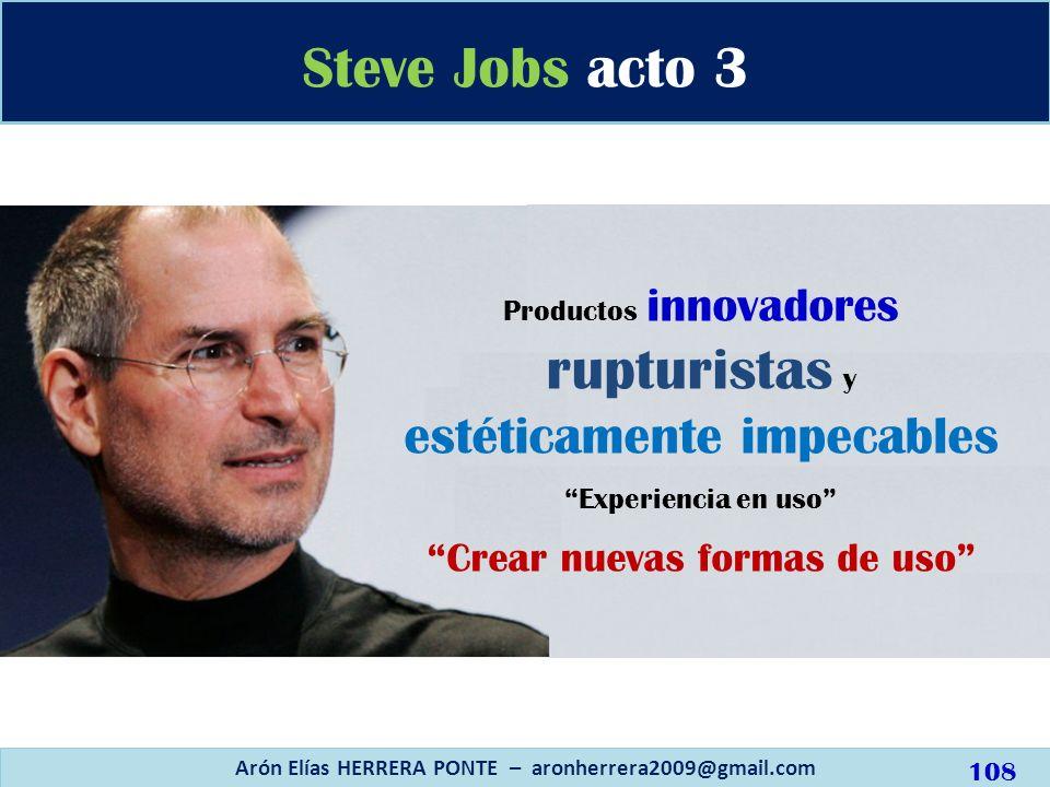 Steve Jobs acto 3 Arón Elías HERRERA PONTE – aronherrera2009@gmail.com Productos innovadores rupturistas y estéticamente impecables Experiencia en uso