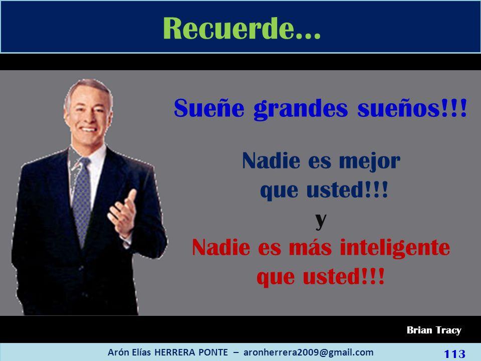 Recuerde… Arón Elías HERRERA PONTE – aronherrera2009@gmail.com Brian Tracy Sueñe grandes sueños!!! Nadie es mejor que usted!!! y Nadie es más intelige