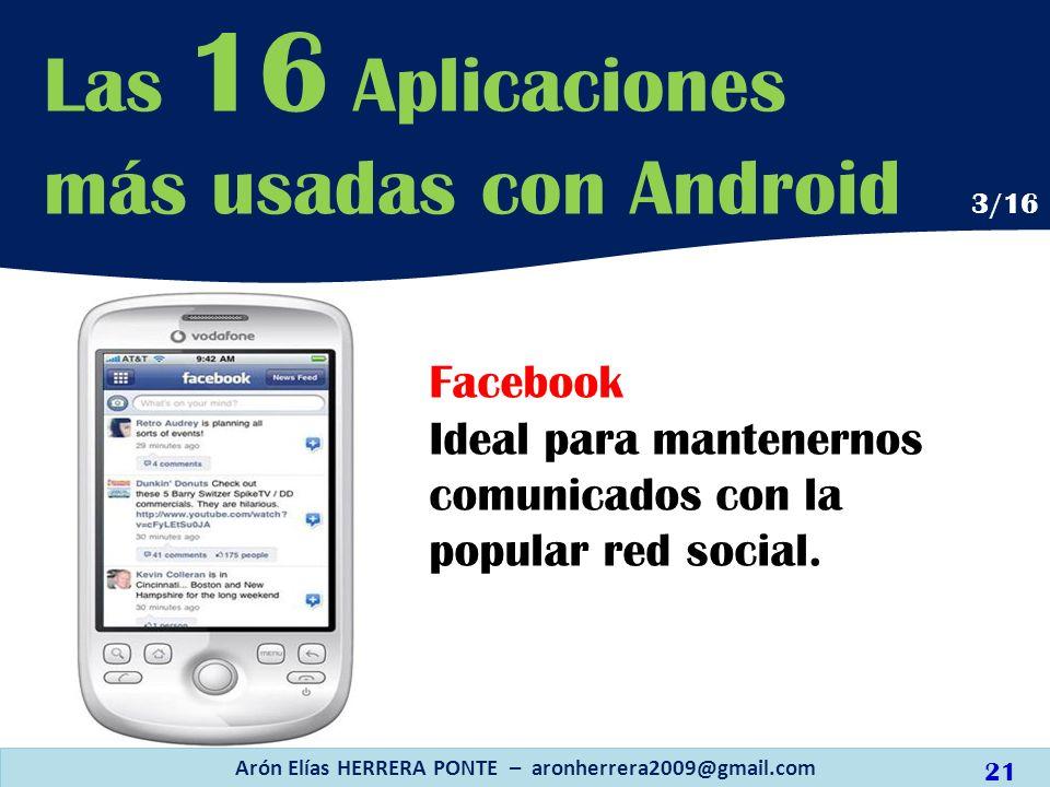 Facebook Ideal para mantenernos comunicados con la popular red social. Arón Elías HERRERA PONTE – aronherrera2009@gmail.com Las 16 Aplicaciones más us