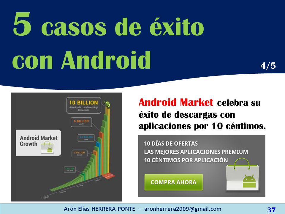 Android Market celebra su éxito de descargas con aplicaciones por 10 céntimos. Arón Elías HERRERA PONTE – aronherrera2009@gmail.com 37 5 casos de éxit
