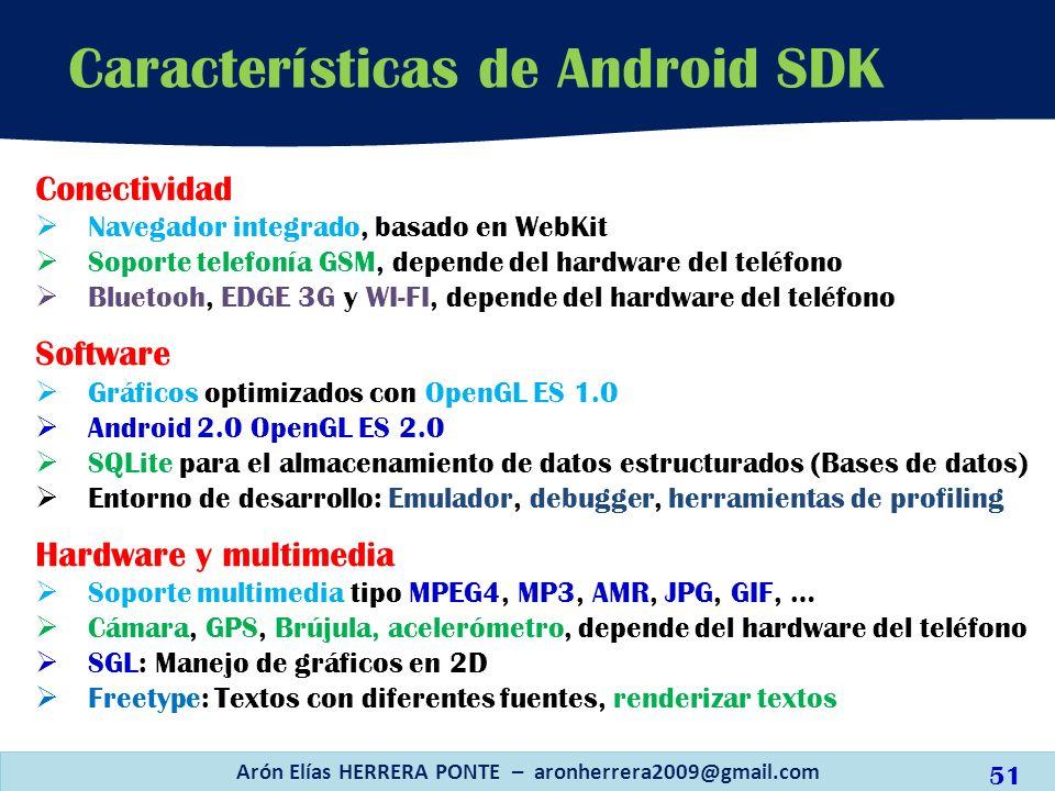 Características de Android SDK Arón Elías HERRERA PONTE – aronherrera2009@gmail.com Conectividad Navegador integrado, basado en WebKit Soporte telefon