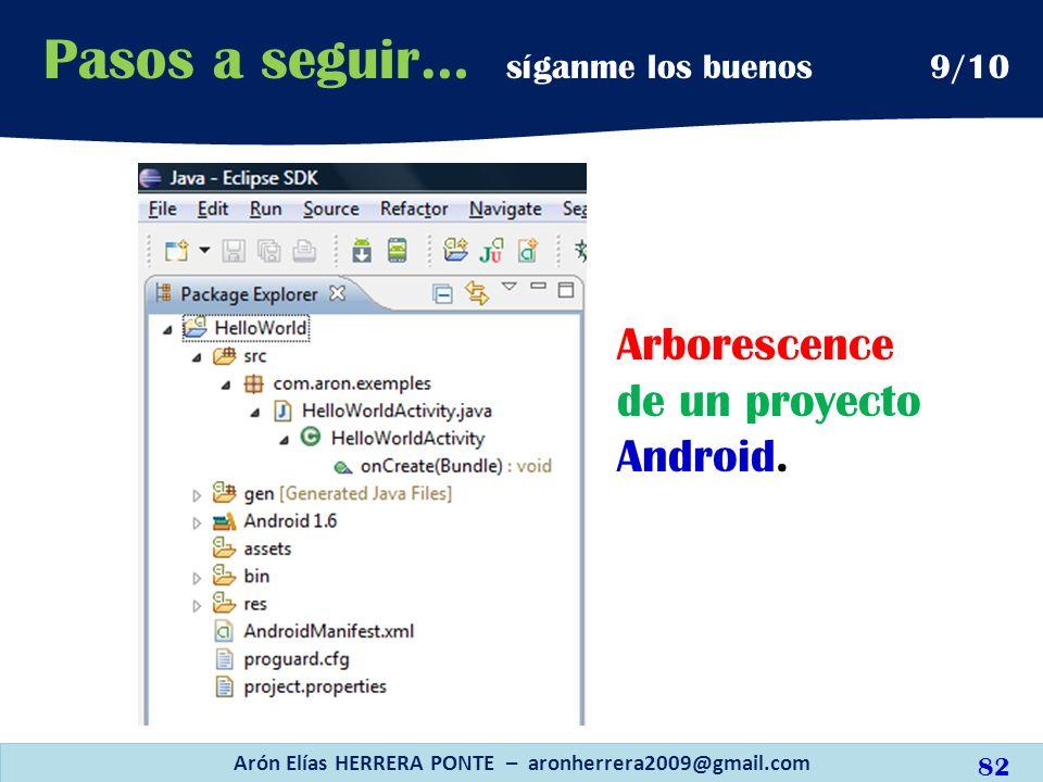 Arborescence de un proyecto Android. Arón Elías HERRERA PONTE – aronherrera2009@gmail.com 82 Pasos a seguir… síganme los buenos 9/10