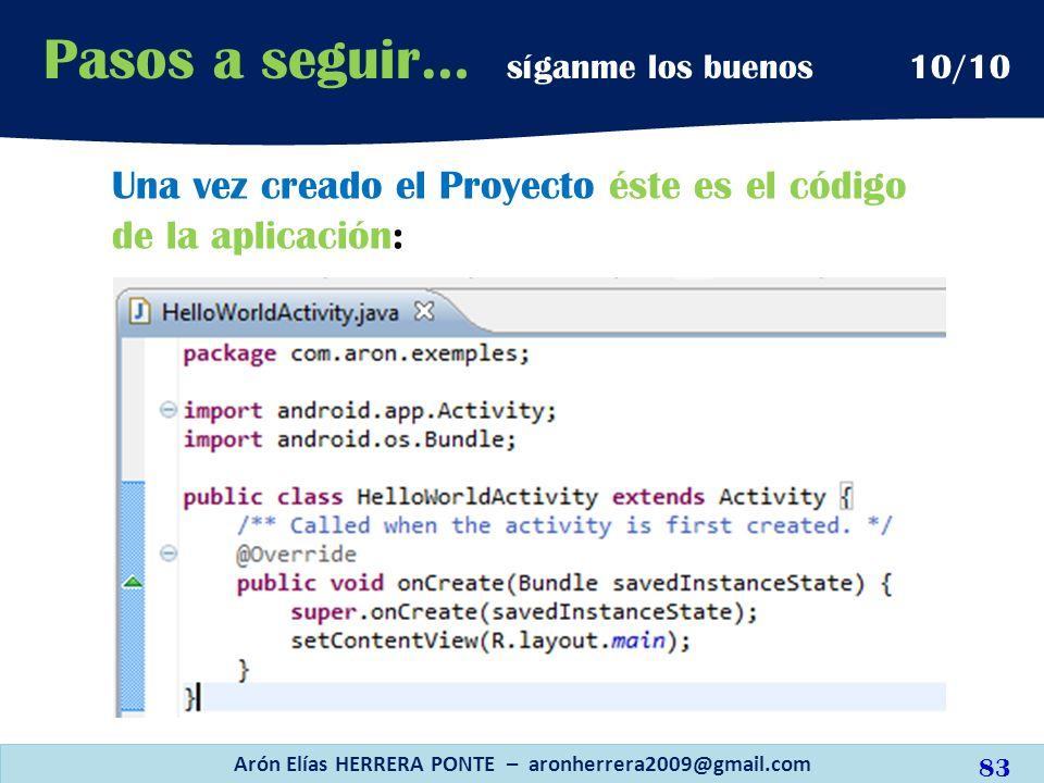 Arón Elías HERRERA PONTE – aronherrera2009@gmail.com 83 Pasos a seguir… síganme los buenos 10/10 Una vez creado el Proyecto éste es el código de la ap