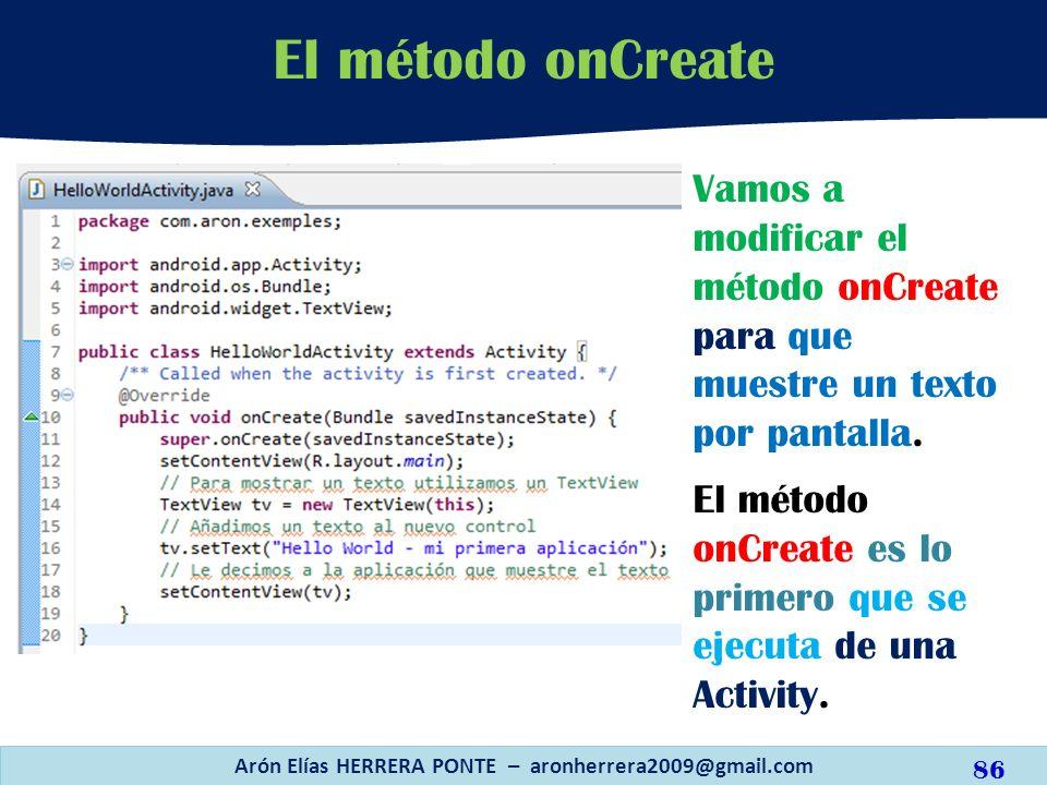 Arón Elías HERRERA PONTE – aronherrera2009@gmail.com 86 El método onCreate Vamos a modificar el método onCreate para que muestre un texto por pantalla