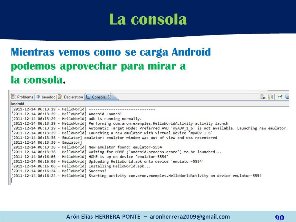 Mientras vemos como se carga Android podemos aprovechar para mirar a la consola. La consola Arón Elías HERRERA PONTE – aronherrera2009@gmail.com 90