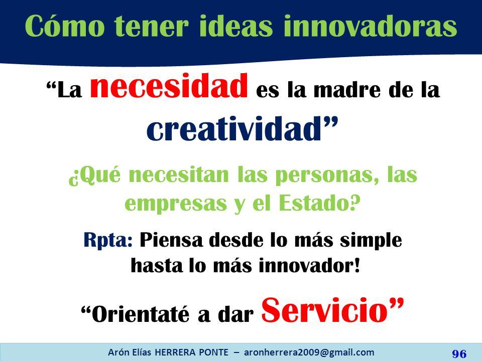 Cómo tener ideas innovadoras Arón Elías HERRERA PONTE – aronherrera2009@gmail.com La necesidad es la madre de la creatividad ¿Qué necesitan las person