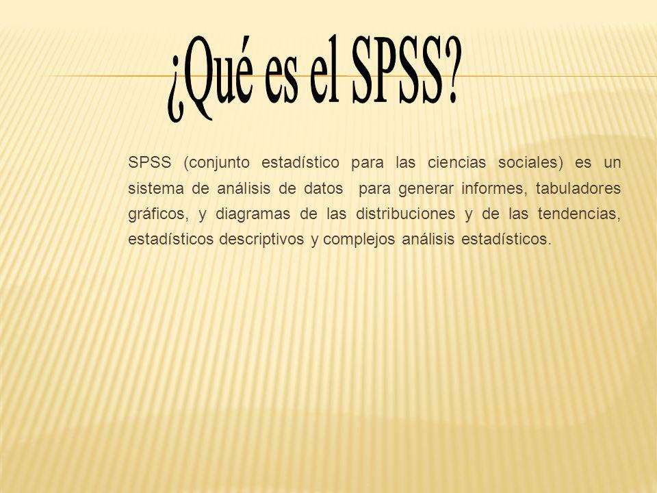 SPSS (conjunto estadístico para las ciencias sociales) es un sistema de análisis de datos para generar informes, tabuladores gráficos, y diagramas de las distribuciones y de las tendencias, estadísticos descriptivos y complejos análisis estadísticos.