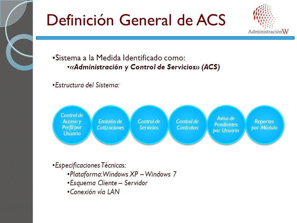 Sistema a la Medida Identificado como: «Administración y Control de Servicios» (ACS) Estructura del Sistema: Especificaciones Técnicas: Plataforma: Windows XP – Windows 7 Esquema Cliente – Servidor Conexión vía LAN Control de Acceso y Perfil por Usuario Emisión de Cotizaciones Control de Servicios Control de Contratos Aviso de Pendientes por Usuario Reportes por Módulo Definición General de ACS