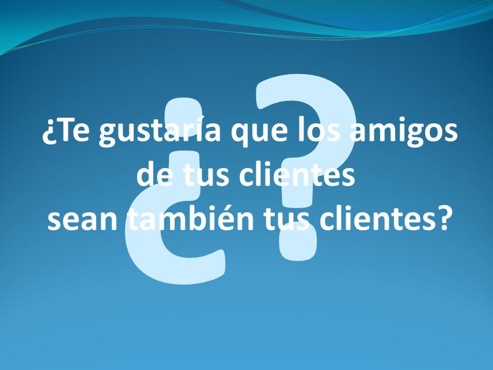 ¿? ¿Te gustaría que los amigos de tus clientes sean también tus clientes?