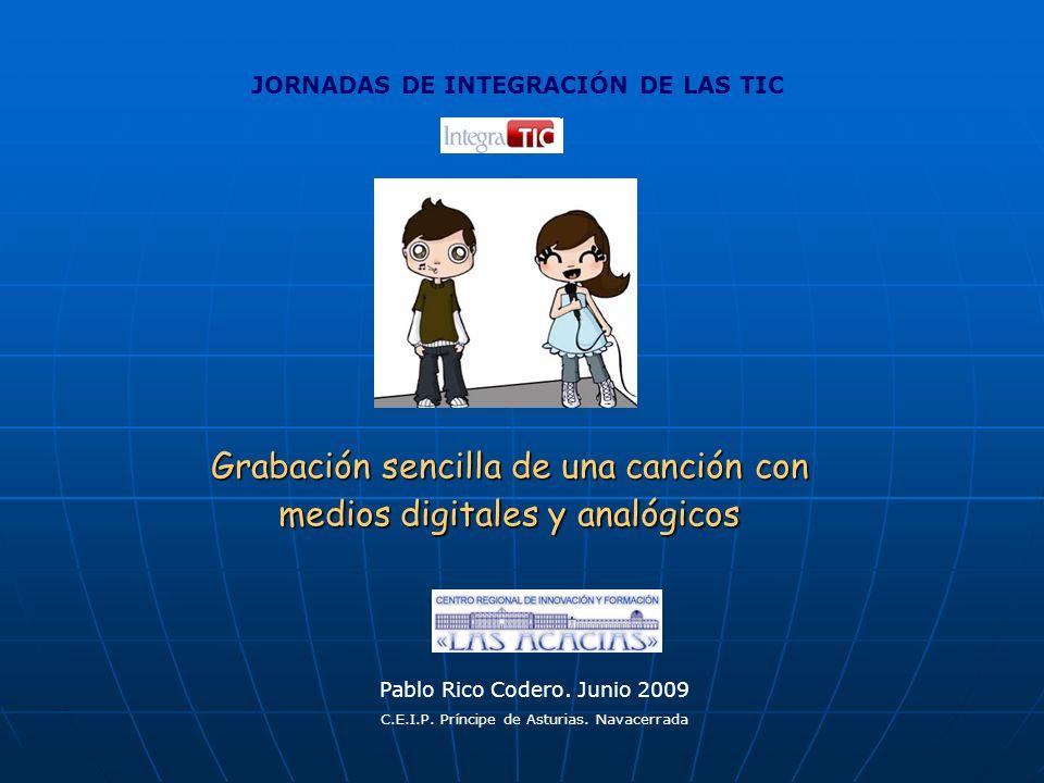Grabación sencilla de una canción con medios digitales y analógicos Pablo Rico Codero. Junio 2009 C.E.I.P. Príncipe de Asturias. Navacerrada JORNADAS