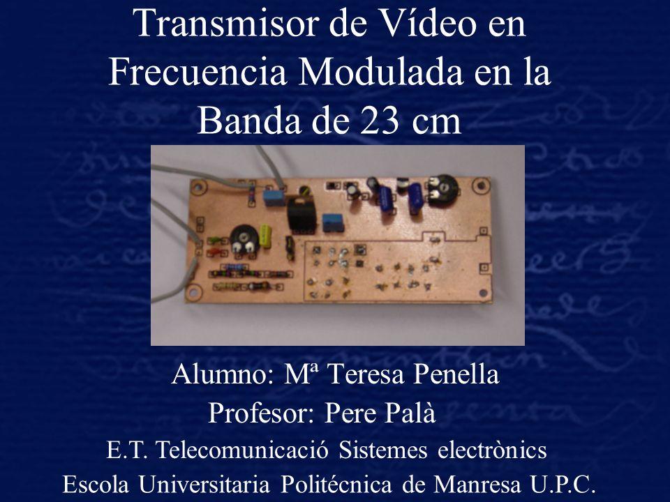 Transmisor de Vídeo en Frecuencia Modulada en la Banda de 23 cm Alumno: Mª Teresa Penella Profesor: Pere Palà E.T. Telecomunicació Sistemes electrònic