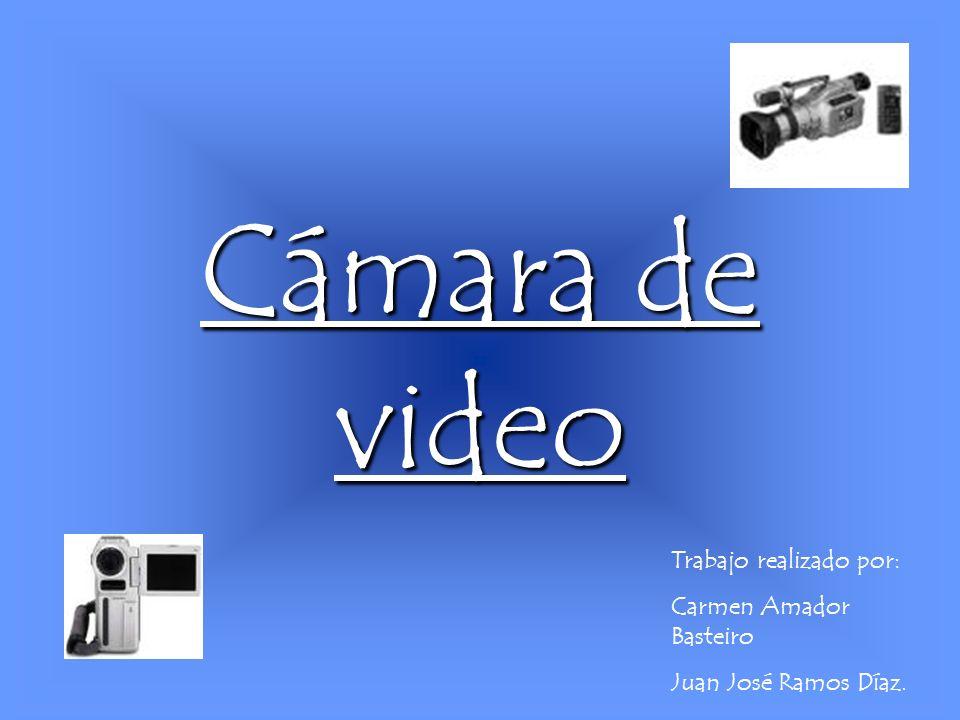Cámara de video Trabajo realizado por: Carmen Amador Basteiro Juan José Ramos Díaz.