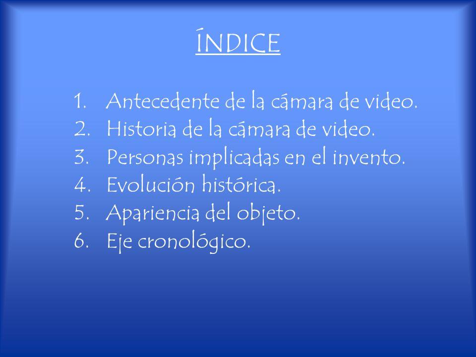 ÍNDICE 1.Antecedente de la cámara de video. 2.Historia de la cámara de video. 3.Personas implicadas en el invento. 4.Evolución histórica. 5.Apariencia