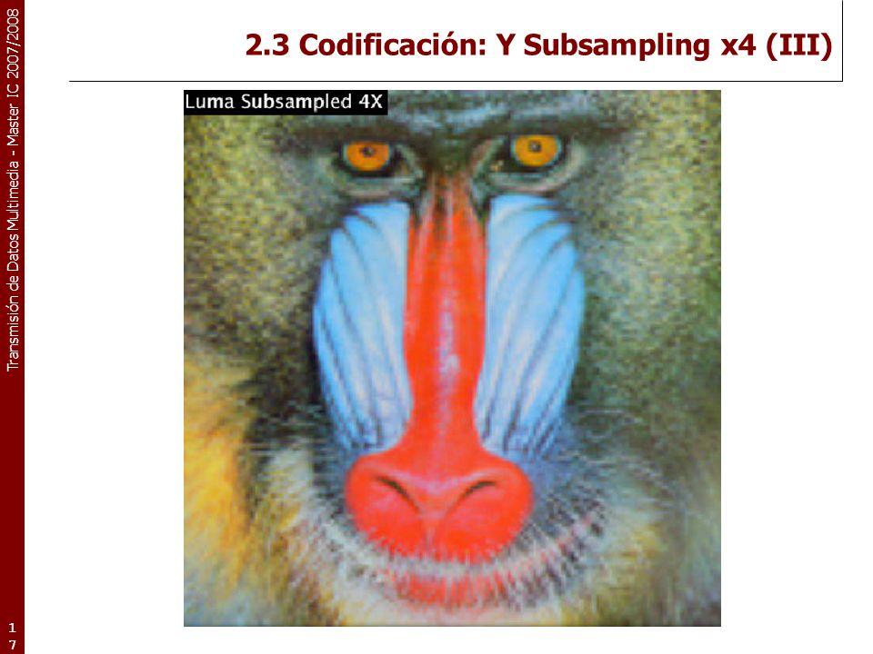 Transmisión de Datos Multimedia - Master IC 2007/2008 2.3 Codificación: Y Subsampling x4 (III) 17