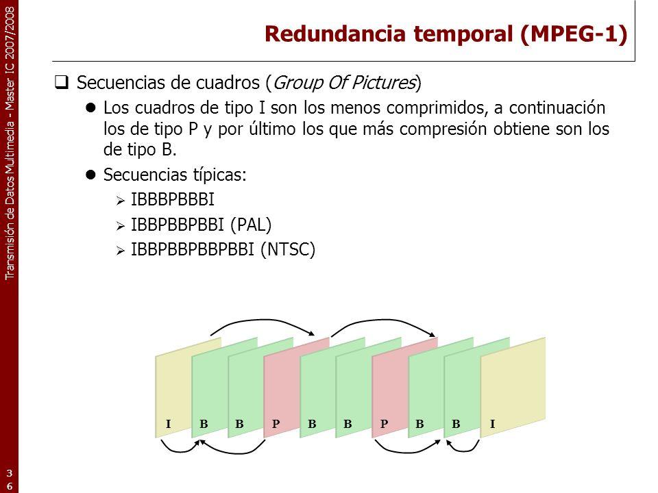 Transmisión de Datos Multimedia - Master IC 2007/2008 Redundancia temporal (MPEG-1) Secuencias de cuadros (Group Of Pictures) Los cuadros de tipo I son los menos comprimidos, a continuación los de tipo P y por último los que más compresión obtiene son los de tipo B.