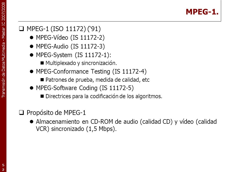 Transmisión de Datos Multimedia - Master IC 2007/2008 MPEG-1. MPEG-1 (ISO 11172) (91) MPEG-Vídeo (IS 11172-2) MPEG-Audio (IS 11172-3) MPEG-System (IS