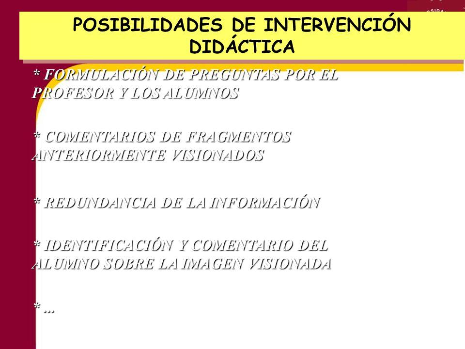 POSIBILIDADES DE INTERVENCIÓN DIDÁCTICA * FORMULACIÓN DE PREGUNTAS POR EL PROFESOR Y LOS ALUMNOS * COMENTARIOS DE FRAGMENTOS ANTERIORMENTE VISIONADOS