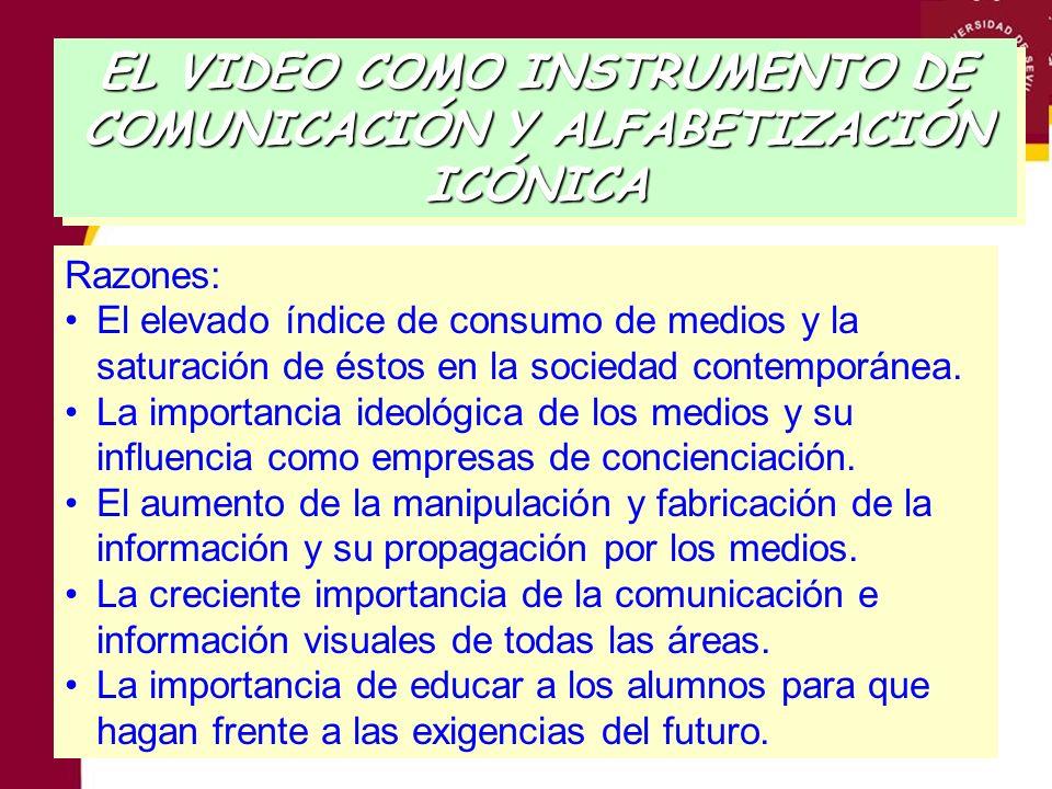 EL VIDEO COMO INSTRUMENTO DE COMUNICACIÓN Y ALFABETIZACIÓN ICÓNICA Razones: El elevado índice de consumo de medios y la saturación de éstos en la soci
