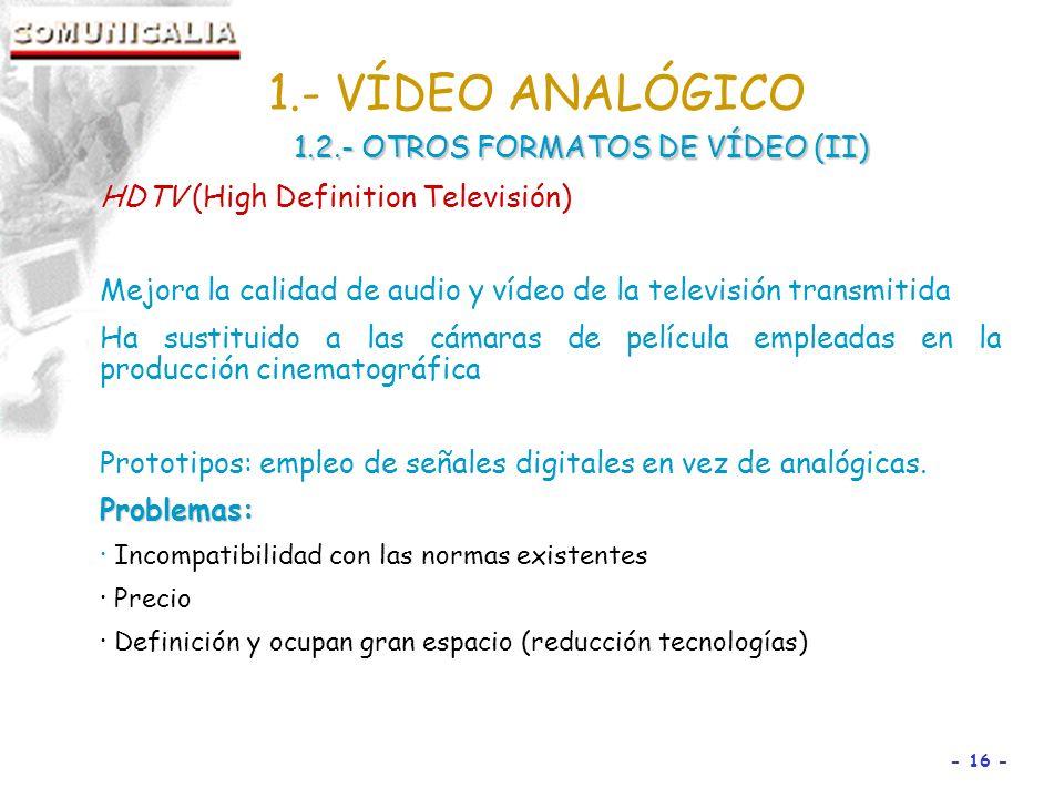 - 16 - HDTV (High Definition Televisión) Mejora la calidad de audio y vídeo de la televisión transmitida Ha sustituido a las cámaras de película empleadas en la producción cinematográfica Prototipos: empleo de señales digitales en vez de analógicas.Problemas: · Incompatibilidad con las normas existentes · Precio · Definición y ocupan gran espacio (reducción tecnologías) 1.- VÍDEO ANALÓGICO 1.2.- OTROS FORMATOS DE VÍDEO (II)