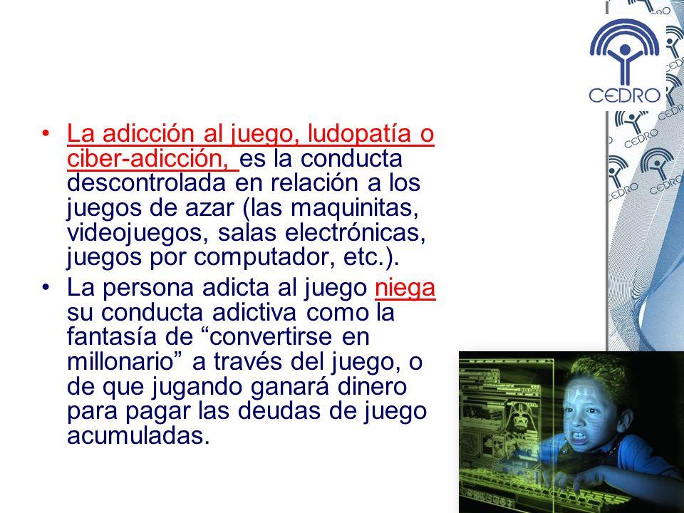 La adicción al juego, ludopatía o ciber-adicción, es la conducta descontrolada en relación a los juegos de azar (las maquinitas, videojuegos, salas el