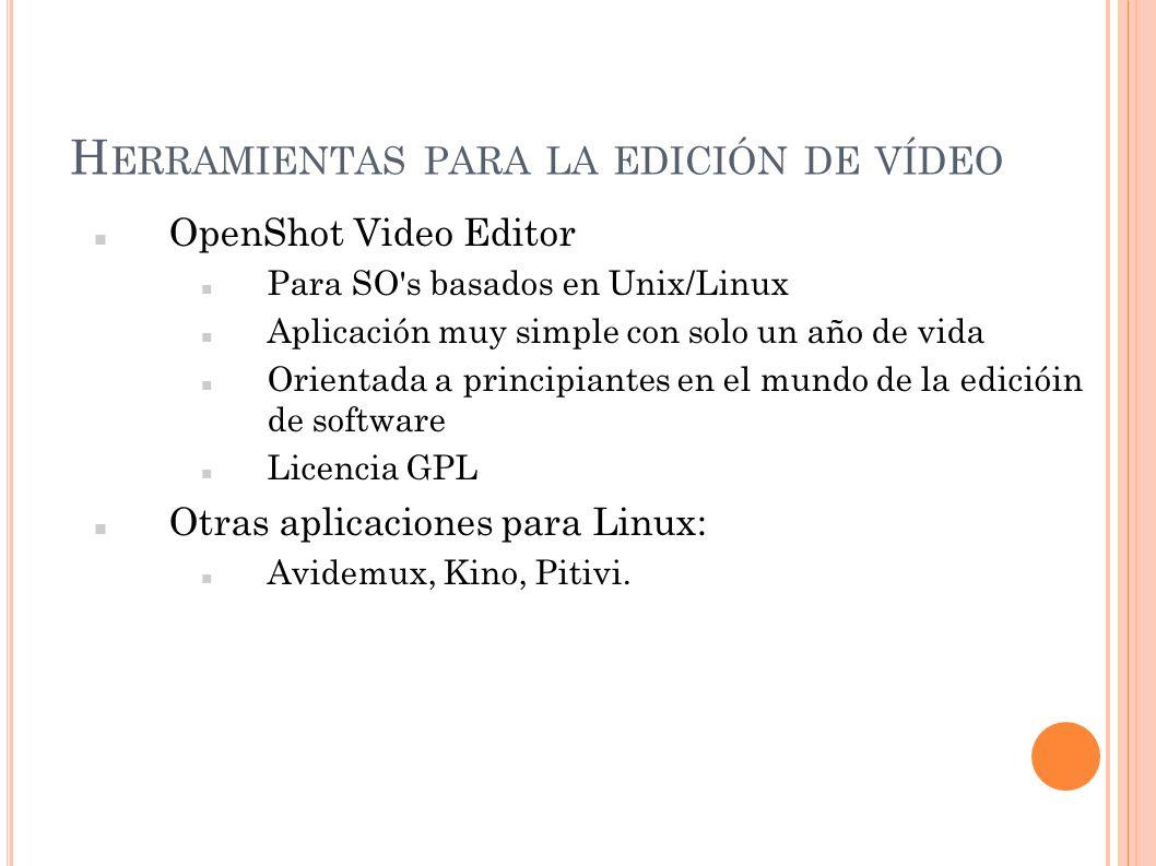 H ERRAMIENTAS PARA LA EDICIÓN DE VÍDEO OpenShot Video Editor Para SO's basados en Unix/Linux Aplicación muy simple con solo un año de vida Orientada a