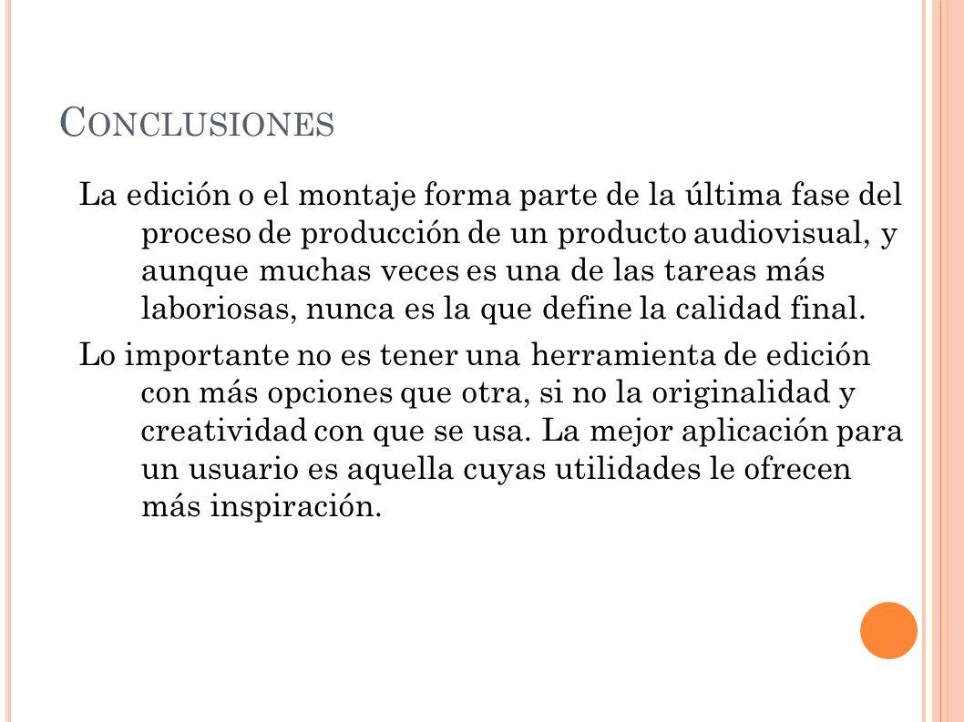 C ONCLUSIONES La edición o el montaje forma parte de la última fase del proceso de producción de un producto audiovisual, y aunque muchas veces es una