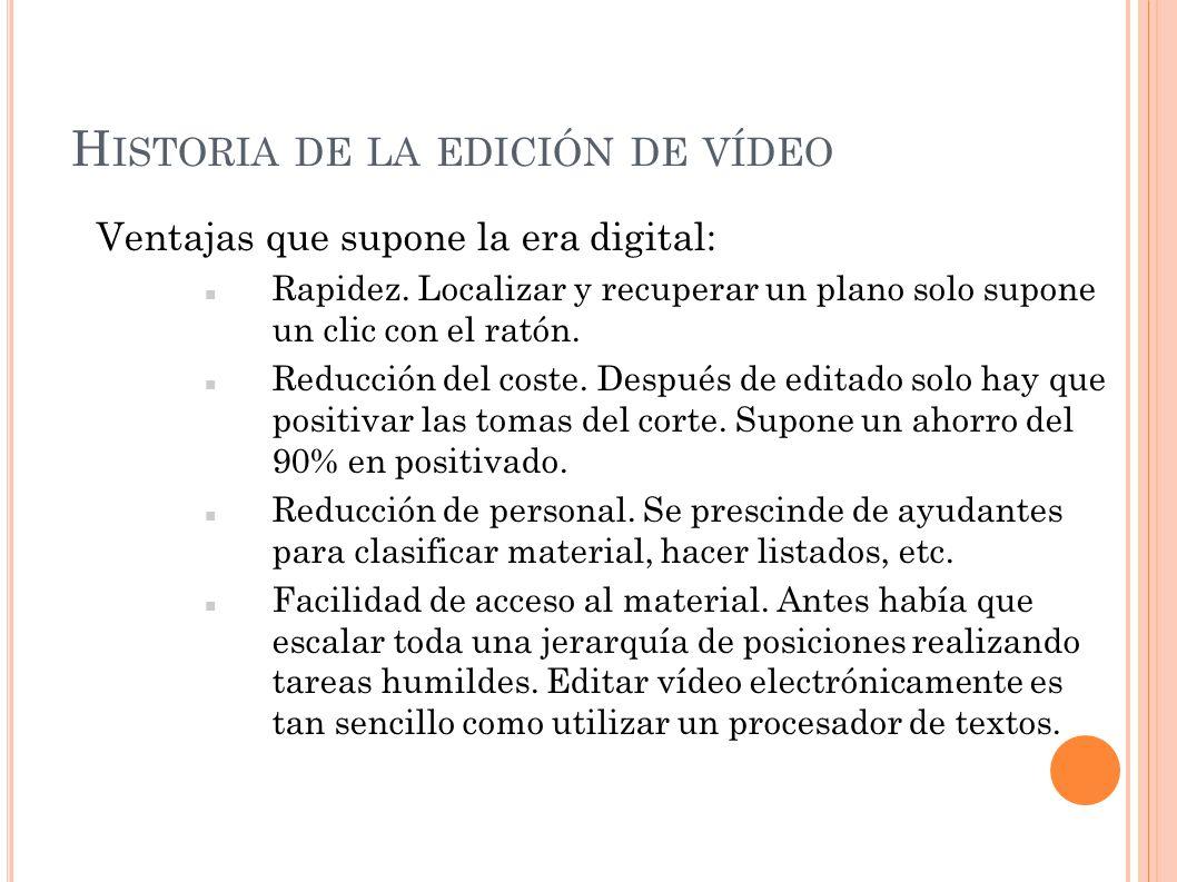 H ISTORIA DE LA EDICIÓN DE VÍDEO Ventajas que supone la era digital: La imagen electrónico no se quema, ni se raya, ni se rompe, ni se monta físicamente como en la película.