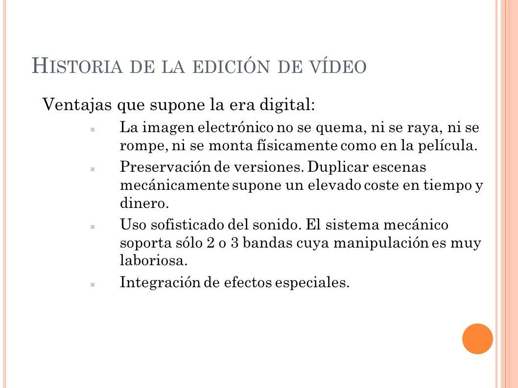 H ISTORIA DE LA EDICIÓN DE VÍDEO Ventajas que supone la era digital: La imagen electrónico no se quema, ni se raya, ni se rompe, ni se monta físicamen