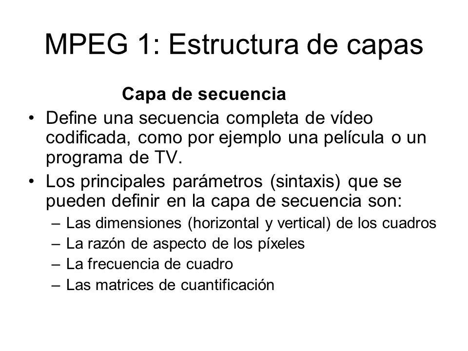 MPEG 1: Estructura de capas Capa de secuencia Define una secuencia completa de vídeo codificada, como por ejemplo una película o un programa de TV. Lo