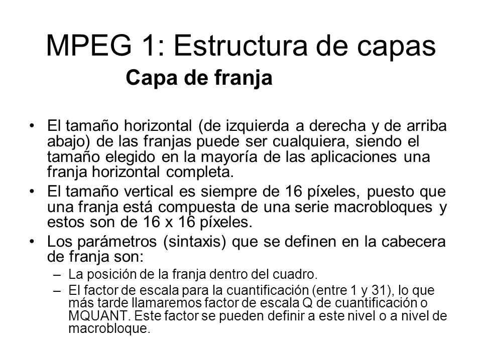 MPEG 1: Estructura de capas Capa de franja El tamaño horizontal (de izquierda a derecha y de arriba abajo) de las franjas puede ser cualquiera, siendo