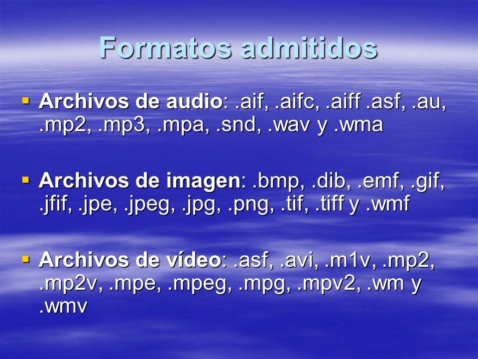 Formatos admitidos Archivos de audio:.aif,.aifc,.aiff.asf,.au,.mp2,.mp3,.mpa,.snd,.wav y.wma Archivos de audio:.aif,.aifc,.aiff.asf,.au,.mp2,.mp3,.mpa,.snd,.wav y.wma Archivos de imagen:.bmp,.dib,.emf,.gif,.jfif,.jpe,.jpeg,.jpg,.png,.tif,.tiff y.wmf Archivos de imagen:.bmp,.dib,.emf,.gif,.jfif,.jpe,.jpeg,.jpg,.png,.tif,.tiff y.wmf Archivos de vídeo:.asf,.avi,.m1v,.mp2,.mp2v,.mpe,.mpeg,.mpg,.mpv2,.wm y.wmv Archivos de vídeo:.asf,.avi,.m1v,.mp2,.mp2v,.mpe,.mpeg,.mpg,.mpv2,.wm y.wmv