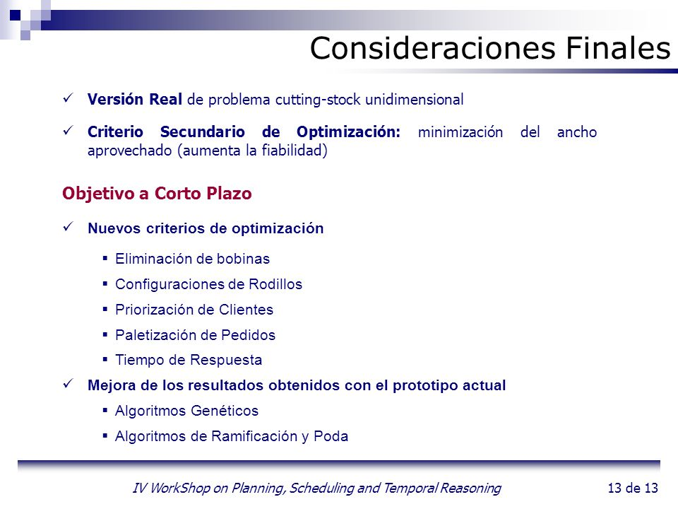 13 de 13 IV WorkShop on Planning, Scheduling and Temporal Reasoning Consideraciones Finales Versión Real de problema cutting-stock unidimensional Crit