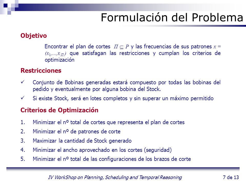 7 de 13 IV WorkShop on Planning, Scheduling and Temporal Reasoning Formulación del Problema Objetivo Encontrar el plan de cortes Π P y las frecuencias