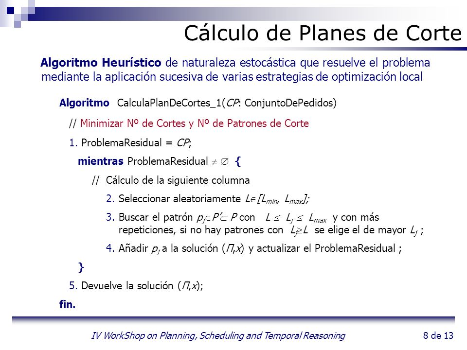 8 de 13 IV WorkShop on Planning, Scheduling and Temporal Reasoning Algoritmo Heurístico de naturaleza estocástica que resuelve el problema mediante la