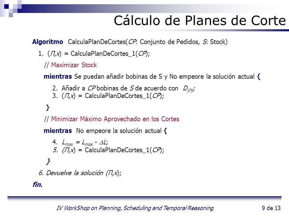 9 de 13 IV WorkShop on Planning, Scheduling and Temporal Reasoning Algoritmo CalculaPlanDeCortes(CP: Conjunto de Pedidos, S: Stock) 1.