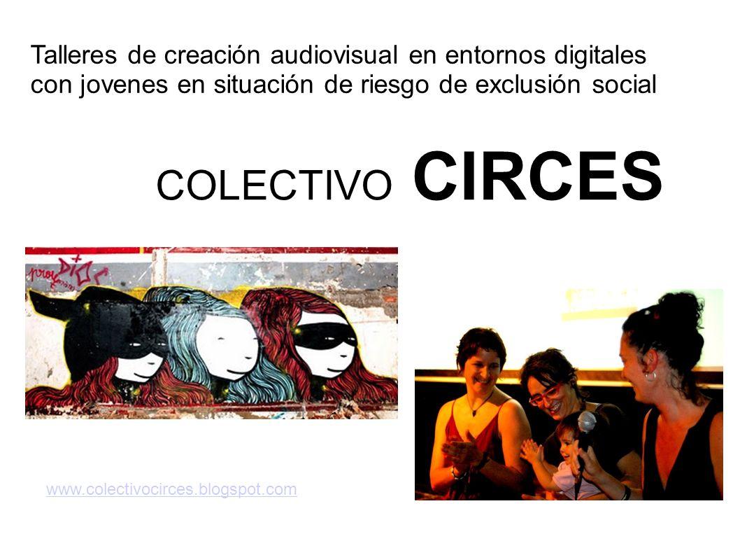 COLECTIVO CIRCES www.colectivocirces.blogspot.com Talleres de creación audiovisual en entornos digitales con jovenes en situación de riesgo de exclusi