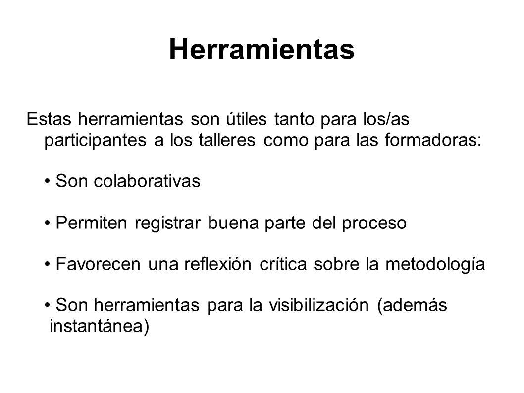 Estas herramientas son útiles tanto para los/as participantes a los talleres como para las formadoras: Son colaborativas Permiten registrar buena parte del proceso Favorecen una reflexión crítica sobre la metodología Son herramientas para la visibilización (además instantánea)