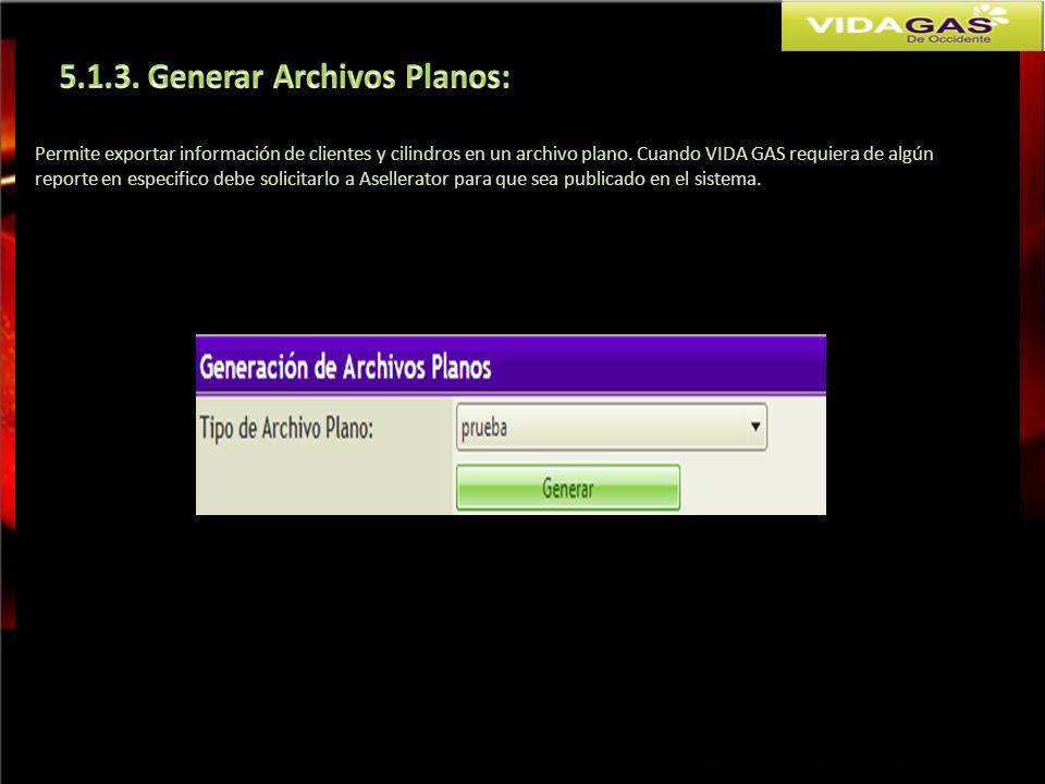 Permite exportar información de clientes y cilindros en un archivo plano. Cuando VIDA GAS requiera de algún reporte en especifico debe solicitarlo a A