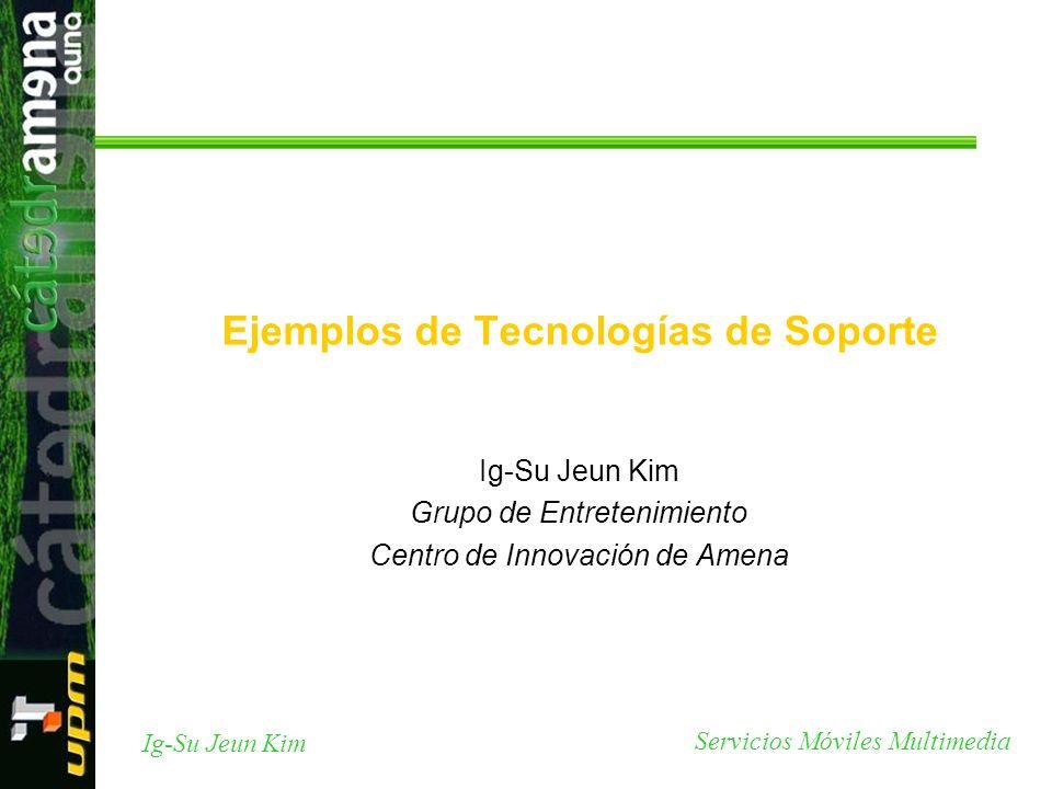 Servicios Móviles Multimedia Ig-Su Jeun Kim Ejemplos de Tecnologías de Soporte Ig-Su Jeun Kim Grupo de Entretenimiento Centro de Innovación de Amena