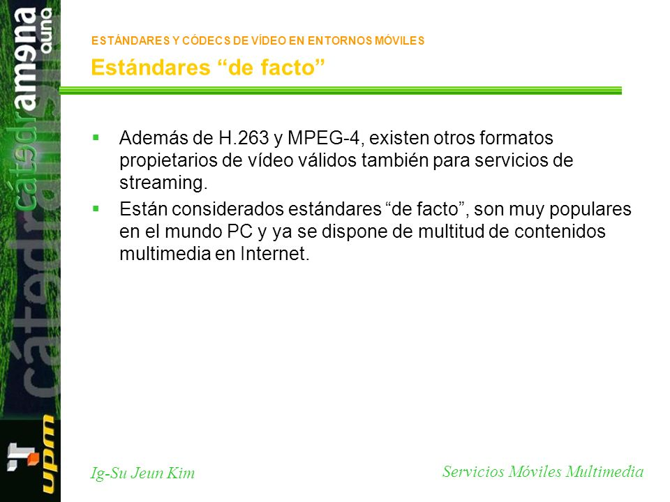 Servicios Móviles Multimedia Ig-Su Jeun Kim Estándares de facto Además de H.263 y MPEG-4, existen otros formatos propietarios de vídeo válidos también
