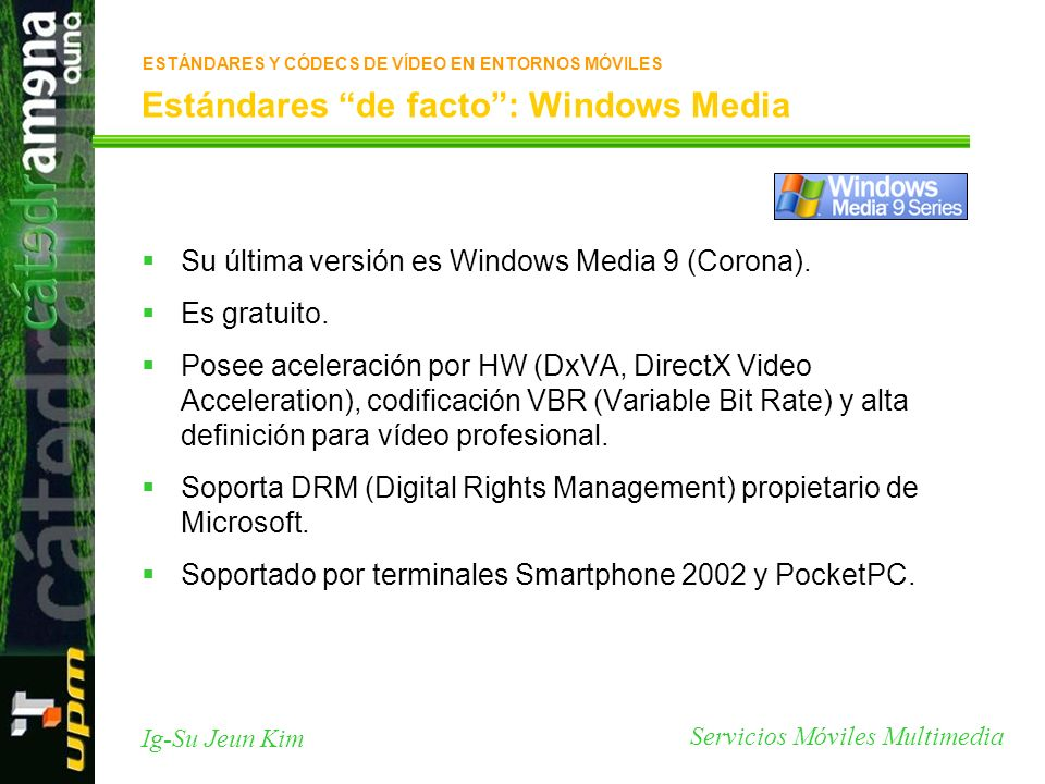 Servicios Móviles Multimedia Ig-Su Jeun Kim Estándares de facto: Windows Media Su última versión es Windows Media 9 (Corona). Es gratuito. Posee acele
