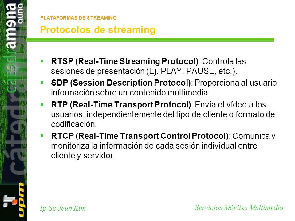 Servicios Móviles Multimedia Ig-Su Jeun Kim Protocolos de streaming RTSP (Real-Time Streaming Protocol): Controla las sesiones de presentación (Ej. PL