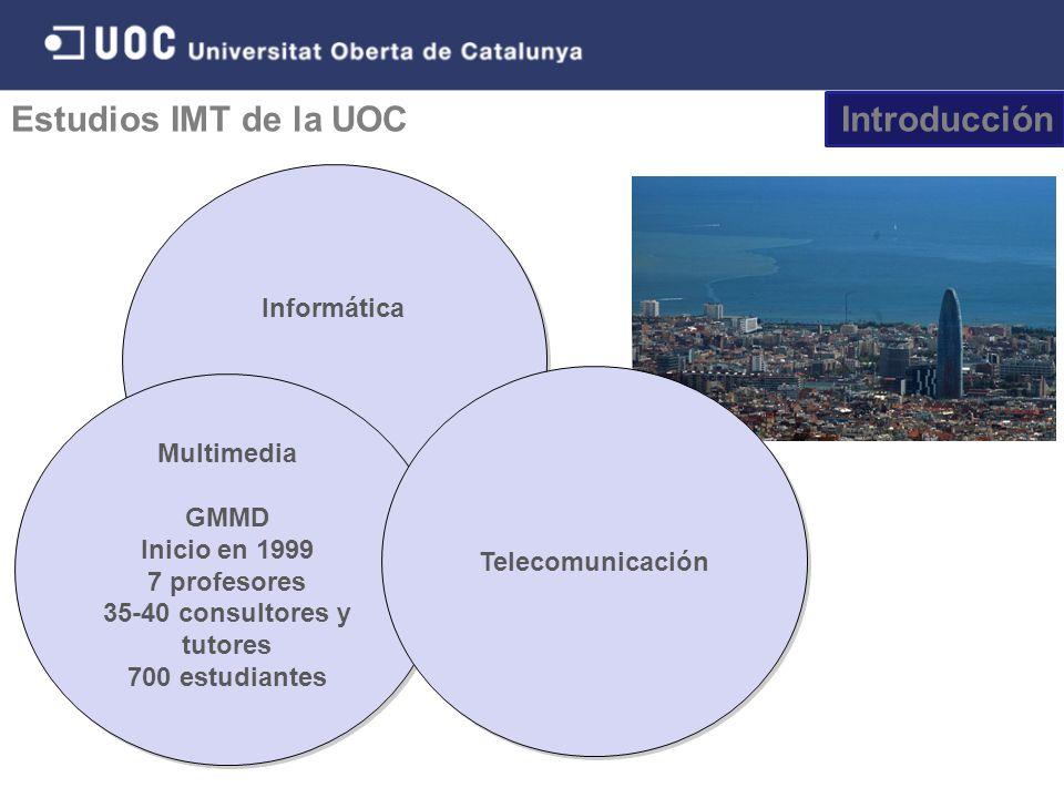 Informática Estudios IMT de la UOC Multimedia GMMD Inicio en 1999 7 profesores 35-40 consultores y tutores 700 estudiantes Multimedia GMMD Inicio en 1999 7 profesores 35-40 consultores y tutores 700 estudiantes Telecomunicación