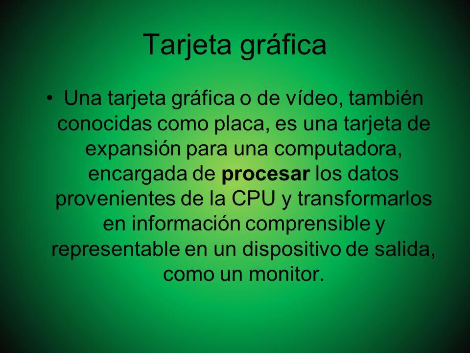 Tarjeta gráfica Una tarjeta gráfica o de vídeo, también conocidas como placa, es una tarjeta de expansión para una computadora, encargada de procesar